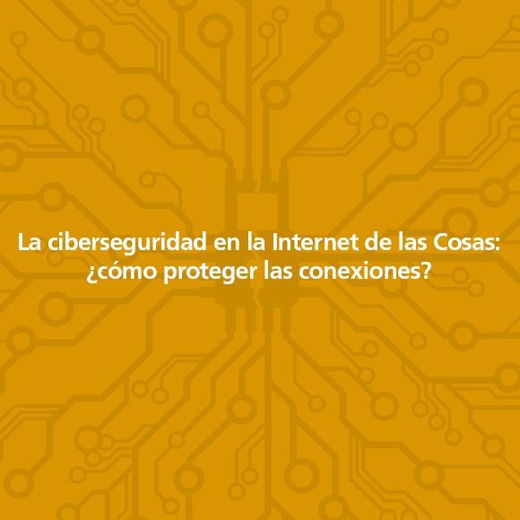La ciberseguridad en la Internet de las Cosas: ¿cómo proteger las conexiones?